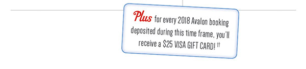 Plus for every 2018 Avalon booking deposited during this time frame, you'll receive a $25 Visa Gift Card!**